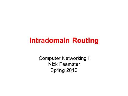 Intradomain Routing Computer Networking I Nick Feamster Spring 2010.