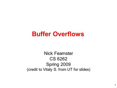 Buffer Overflows Nick Feamster CS 6262 Spring 2009 (credit to Vitaly S. from UT for slides)