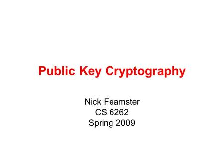 Public Key Cryptography Nick Feamster CS 6262 Spring 2009.