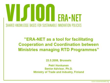 Www.visioneranet.org ERA-NET as a tool for facilitating Cooperation and Coordination between Ministries managing RTD Programmes 23.5.2006, Brussels Petri.
