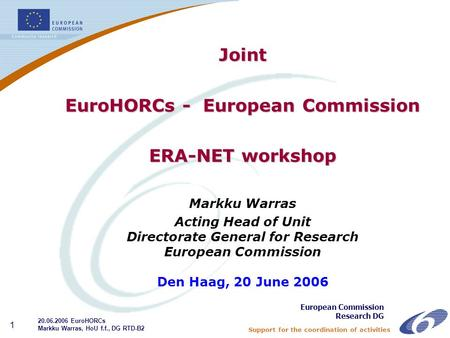 Support for the coordination of activities 1 Joint EuroHORCs - European Commission ERA-NET workshop Markku Warras Acting Head of Unit Directorate General.