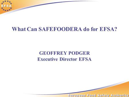 What Can SAFEFOODERA do for EFSA? GEOFFREY PODGER Executive Director EFSA.