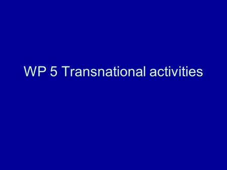 WP 5 Transnational activities. How to organize How to finance Evaluation procedure How to make selection Promotion of the results.
