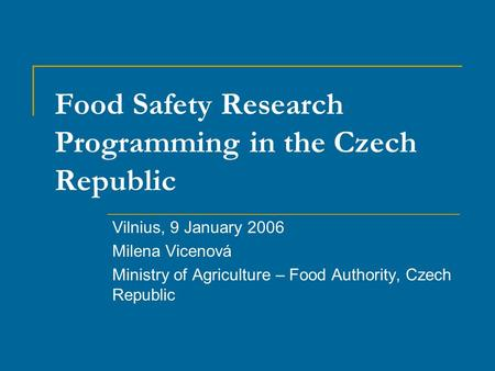 Food Safety Research Programming in the Czech Republic Vilnius, 9 January 2006 Milena Vicenová Ministry of Agriculture – Food Authority, Czech Republic.