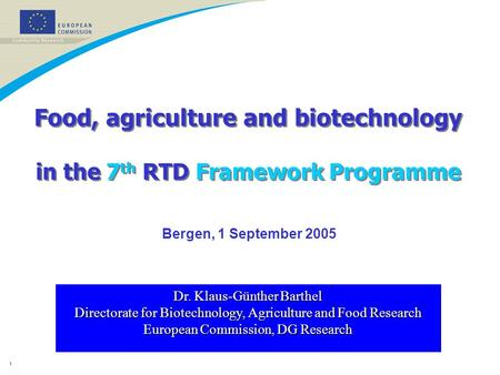 1 Food, agriculture and biotechnology in the 7 th RTD Framework Programme Dr. Klaus-Günther Barthel Directorate for Biotechnology, Agriculture and Food.
