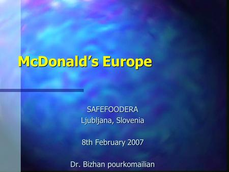 McDonalds Europe SAFEFOODERA Ljubljana, Slovenia 8th February 2007 Dr. Bizhan pourkomailian.