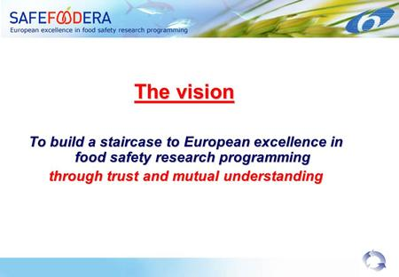 The vision To build a staircase to European excellence in food safety research programming through trust and mutual understanding.