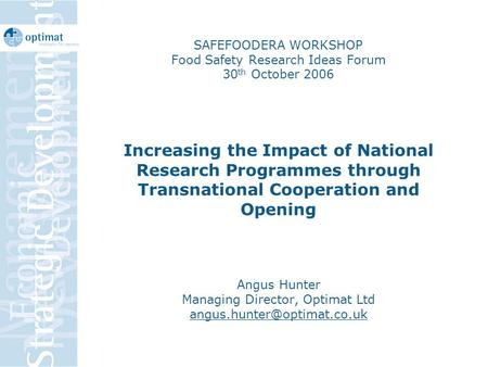 SAFEFOODERA WORKSHOP Food Safety Research Ideas Forum 30 th October 2006 Increasing the Impact of National Research Programmes through Transnational Cooperation.