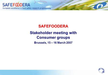 SAFEFOODERA Stakeholder meeting with Consumer groups Brussels, 15 – 16 March 2007.