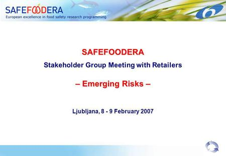 SAFEFOODERA Stakeholder Group Meeting with Retailers – Emerging Risks – Ljubljana, 8 - 9 February 2007.