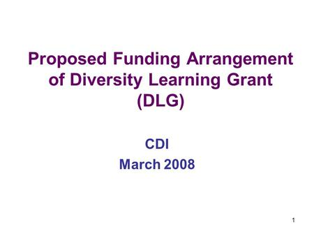 1 Proposed Funding Arrangement of Diversity Learning Grant (DLG) CDI March 2008.