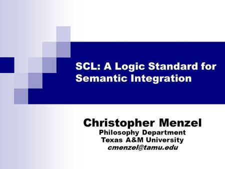 SCL: A Logic Standard for Semantic Integration Christopher Menzel Philosophy Department Texas A&M University