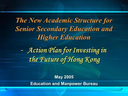 1 The New Academic Structure for Senior Secondary Education and Higher Education May 2005 Education and Manpower Bureau Action Plan for Investing in -