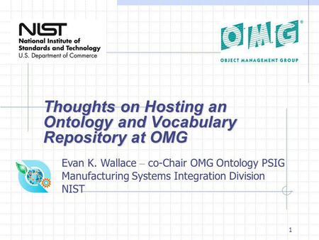 1 Thoughts on Hosting an Ontology and Vocabulary Repository at OMG Evan K. Wallace – co-Chair OMG Ontology PSIG Manufacturing Systems Integration Division.