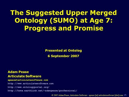 1 © 2007 Adam Pease, Articulate Software - apease [at] articulatesoftware [dot] com The Suggested Upper Merged Ontology (SUMO) at Age 7: Progress and Promise.
