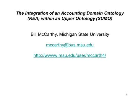 The Integration of an Accounting Domain Ontology (REA) within an Upper Ontology (SUMO) Bill McCarthy, Michigan State University mccarthy@bus.msu.edu.