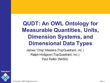 © Copyright 2009 TopQuadrant Inc. Slide 1 QUDT: An OWL Ontology for Measurable Quantities, Units, Dimension Systems, and Dimensional Data Types James Chip.