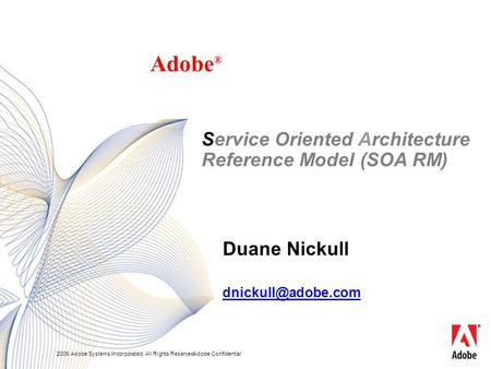 2005 Adobe Systems Incorporated. All Rights Reserved.Adobe Confidential Duane Nickull Adobe ® Service Oriented Architecture Reference Model (SOA RM)