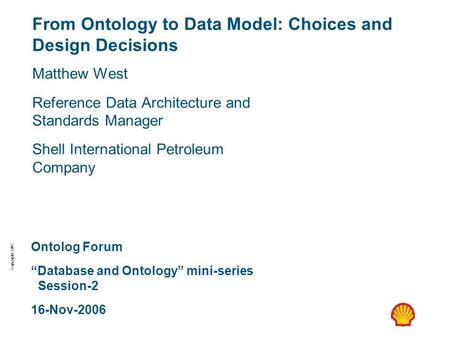 Copyright: SIPC From Ontology to Data Model: Choices and Design Decisions Matthew West Reference Data Architecture and Standards Manager Shell International.