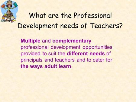 What are the Professional Development needs of Teachers? Multiple and complementary professional development opportunities provided to suit the different.