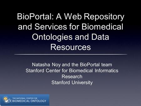 BioPortal: A Web Repository and Services for Biomedical Ontologies and Data Resources Natasha Noy and the BioPortal team Stanford Center for Biomedical.