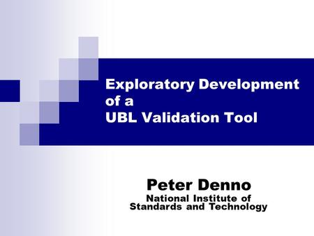 Exploratory Development of a UBL Validation Tool Peter Denno National Institute of Standards and Technology.