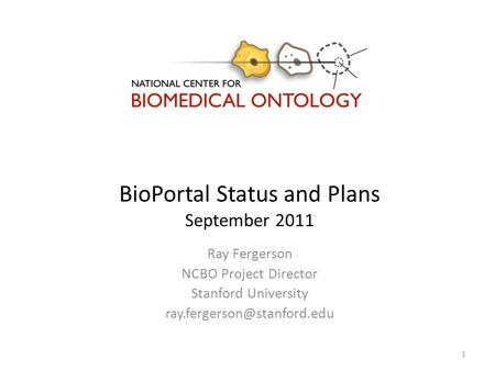 BioPortal Status and Plans September 2011 Ray Fergerson NCBO Project Director Stanford University 1.