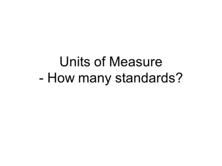 Units of Measure - How many standards?. 2 What is a standard? A standard is nothing more than an agreement across a particular community of interest,