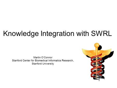 Knowledge Integration with SWRL Martin OConnor Stanford Center for Biomedical Informatics Research, Stanford University.