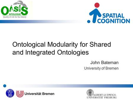 Ontological Modularity for Shared and Integrated Ontologies John Bateman University of Bremen.