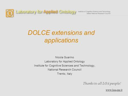 DOLCE extensions and applications Nicola Guarino Laboratory for Applied Ontology Institute for Cognitive Sciences and Technology, National Research Council.