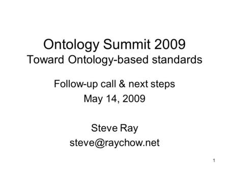 Ontology Summit 2009 Toward Ontology-based standards Follow-up call & next steps May 14, 2009 Steve Ray 1.