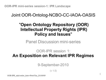 OOR-IPR_mini-series_intro--PeterYim_20100909 1 Joint OOR-Ontolog-NCBO-CC-IAOA-OASIS Open Ontology Repository (OOR) Intellectual Property Rights (IPR)