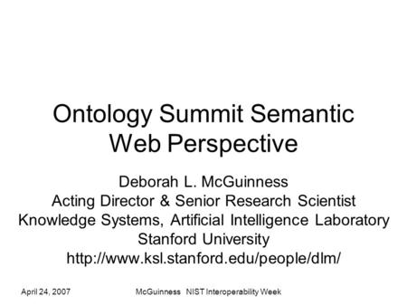 April 24, 2007McGuinness NIST Interoperability Week Ontology Summit Semantic Web Perspective Deborah L. McGuinness Acting Director & Senior Research Scientist.