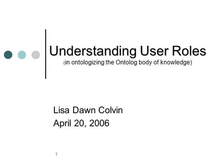 1 Understanding User Roles Understanding User Roles ( in ontologizing the Ontolog body of knowledge) Lisa Dawn Colvin April 20, 2006.