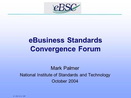 #1 2004-10-12 MEP eBusiness Standards Convergence Forum Mark Palmer National Institute of Standards and Technology October 2004.