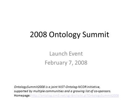 2008 Ontology Summit Launch Event February 7, 2008 OntologySummit2008 is a joint NIST-Ontolog-NCOR initiative, supported by multiple communities and a.