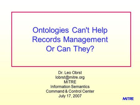 Dr. Leo Obrst Information Semantics Command & Control Center July 17, 2007 Ontologies Can't Help Records Management Or Can They?
