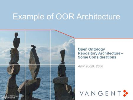 Copyright © 2007 Vangent, Inc. All Rights Reserved. Example of OOR Architecture Open Ontology Repository Architecture – Some Considerations April 28-29,