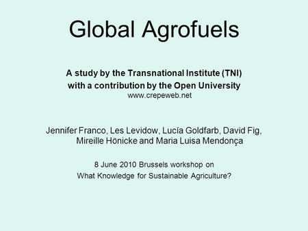 Global Agrofuels A study by the Transnational Institute (TNI) with a contribution by the Open University www.crepeweb.net Jennifer Franco, Les Levidow,