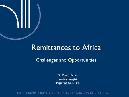DIIS DANISH INSTITUTE FOR INTERNATIONAL STUDIES Remittances to Africa Challenges and Opportunities Dr. Peter Hansen Anthropologist Migration Unit, DIIS.