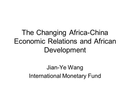 The Changing Africa-China Economic Relations and African Development Jian-Ye Wang International Monetary Fund.