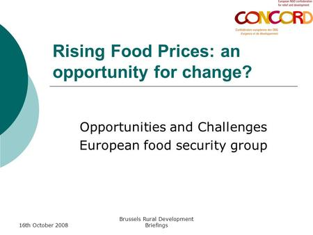 16th October 2008 Brussels Rural Development Briefings Rising Food Prices: an opportunity for change? Opportunities and Challenges European food security.