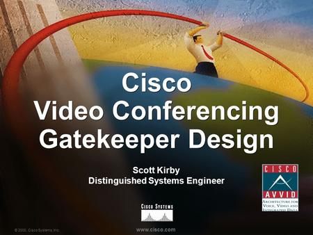 © 2000, Cisco Systems, Inc. www.cisco.com Cisco Video Conferencing Gatekeeper Design Scott Kirby Distinguished Systems Engineer.
