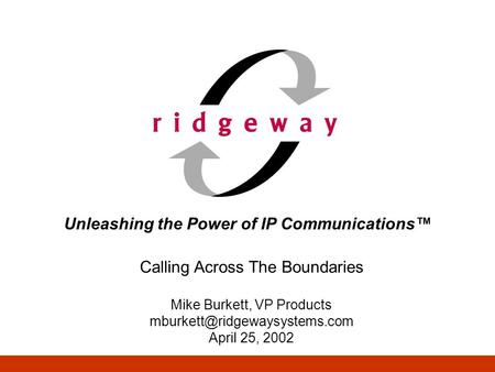 Unleashing the Power of IP Communications Calling Across The Boundaries Mike Burkett, VP Products April 25, 2002.