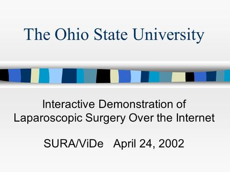 The Ohio State University Interactive Demonstration of Laparoscopic Surgery Over the Internet SURA/ViDe April 24, 2002.