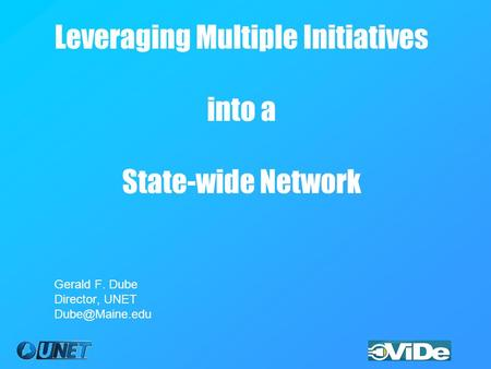 Leveraging Multiple Initiatives into a State-wide Network Gerald F. Dube Director, UNET