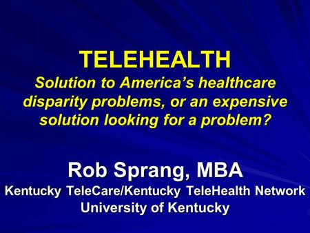 TELEHEALTH Solution to Americas healthcare disparity problems, or an expensive solution looking for a problem? Rob Sprang, MBA Kentucky TeleCare/Kentucky.