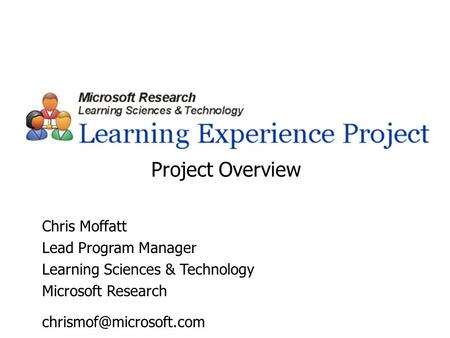 Chris Moffatt Lead Program Manager Learning Sciences & Technology Microsoft Research Project Overview.