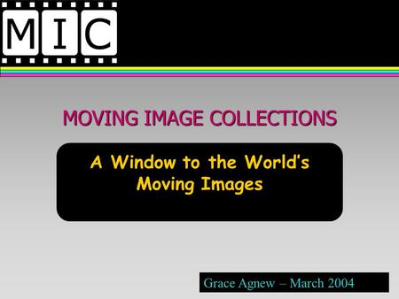 MOVING IMAGE COLLECTIONS A Window to the Worlds Moving Images Grace Agnew – March 2004.